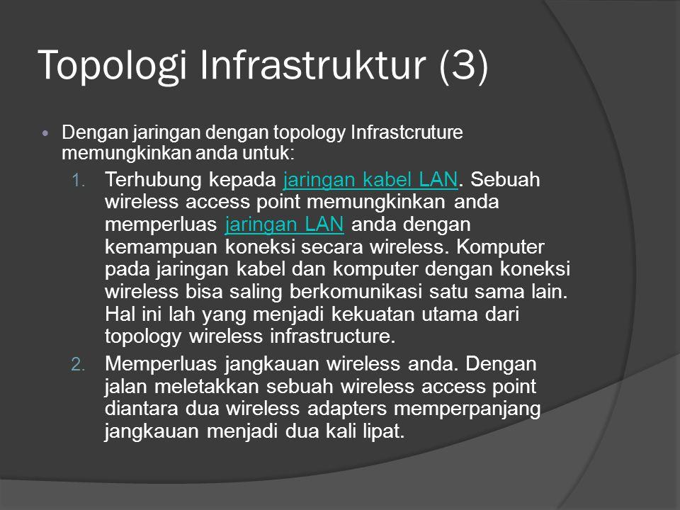 Topologi Infrastruktur (3)  Dengan jaringan dengan topology Infrastcruture memungkinkan anda untuk: 1. Terhubung kepada jaringan kabel LAN. Sebuah wi