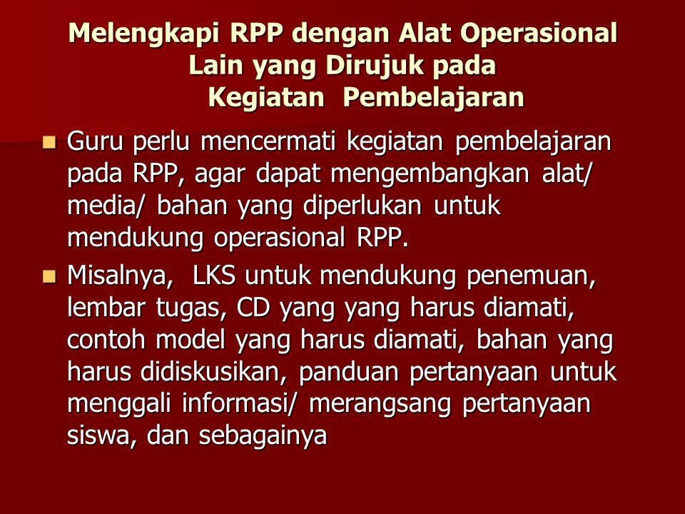 Melengkapi RPP dengan Alat Operasional Lain yang Dirujuk pada Kegiatan Pembelajaran  Guru perlu mencermati kegiatan pembelajaran pada RPP, agar dapat mengembangkan alat/ media/ bahan yang diperlukan untuk mendukung operasional RPP.