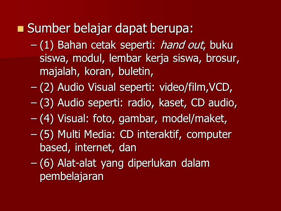  Sumber belajar dapat berupa: –(1) Bahan cetak seperti: hand out, buku siswa, modul, lembar kerja siswa, brosur, majalah, koran, buletin, –(2) Audio Visual seperti: video/film,VCD, –(3) Audio seperti: radio, kaset, CD audio, –(4) Visual: foto, gambar, model/maket, –(5) Multi Media: CD interaktif, computer based, internet, dan –(6) Alat-alat yang diperlukan dalam pembelajaran