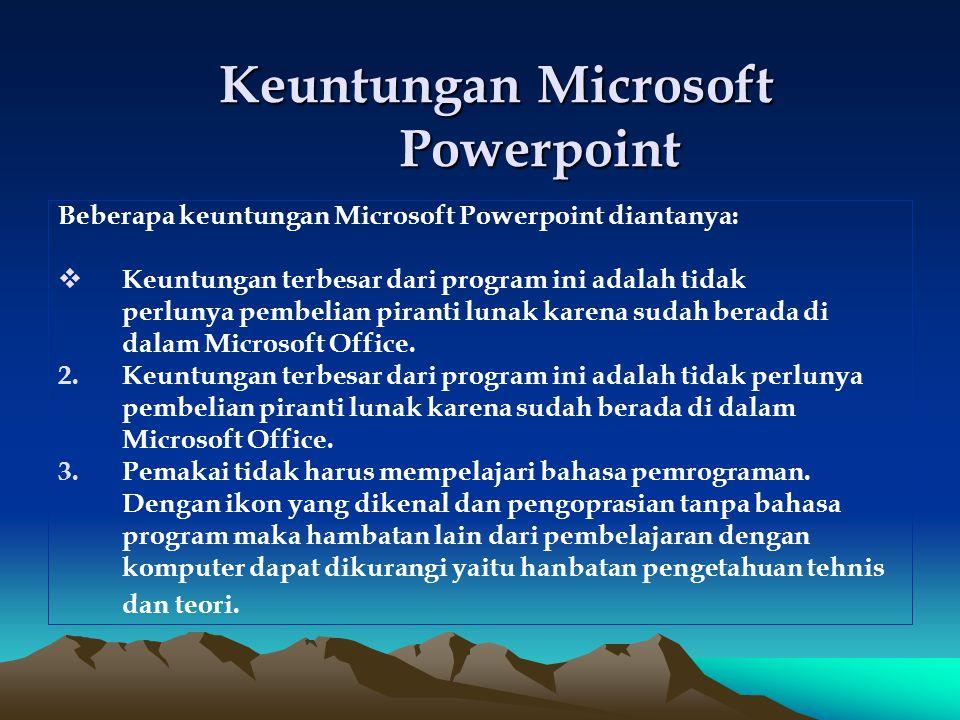 Keuntungan Microsoft Powerpoint Beberapa keuntungan Microsoft Powerpoint diantanya: KKeuntungan terbesar dari program ini adalah tidak perlunya pembelian piranti lunak karena sudah berada di dalam Microsoft Office.
