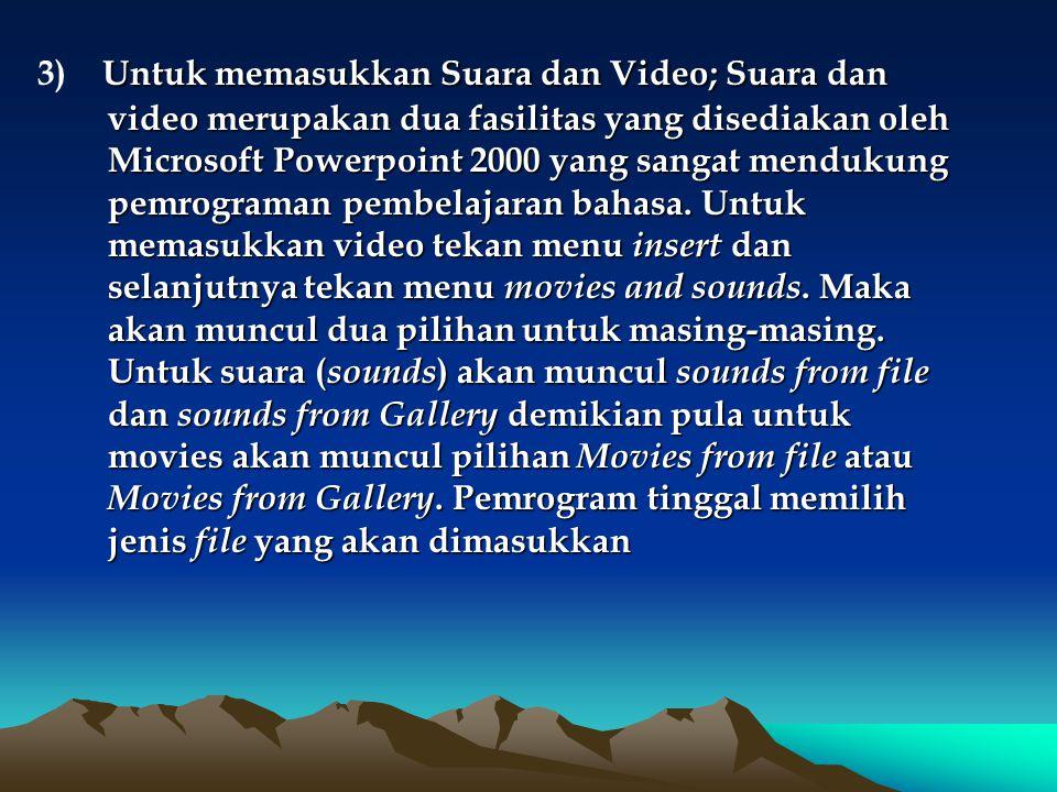 Untuk memasukkan Suara dan Video; Suara dan video merupakan dua fasilitas yang disediakan oleh Microsoft Powerpoint 2000 yang sangat mendukung pemrograman pembelajaran bahasa.