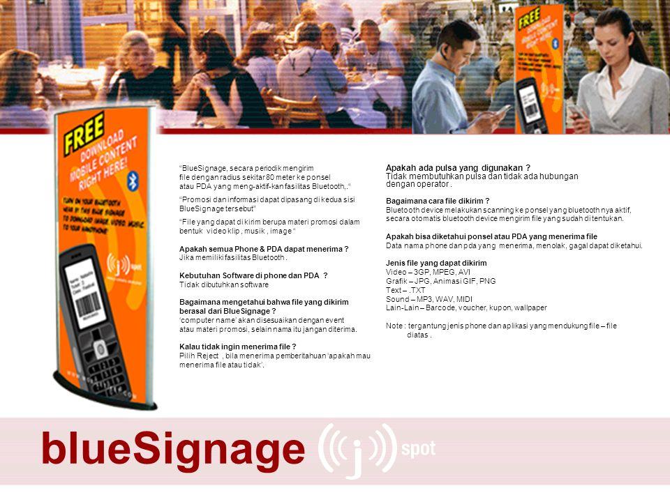 BlueSignage, secara periodik mengirim file dengan radius sekitar 80 meter ke ponsel atau PDA yang meng-aktif-kan fasilitas Bluetooth,. Promosi dan informasi dapat dipasang di kedua sisi BlueSignage tersebut File yang dapat di kirim berupa materi promosi dalam bentuk video klip, musik, image Apakah semua Phone & PDA dapat menerima .