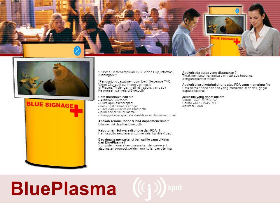 BluePlasma Plasma TV menampilkan TVC, Video Clip, informasi, running text Pengunjung dapat men-download file berupa TVC, Video Clip, aplikasi, image dan musik di Plasma TV dengan melihat instruksi yang ada Ke ponsel nya melalui Bluetooth Cara mendownload file - Aktif kan Bluetooth - Buka aplikasi 'notepad' - ketik : get namafile endget - Save dan kirim file via Bluetooth - pilih device 'BluePlasma' - Tunggu beberapa detik dan file akan dikirim ke ponsel Apakah semua Phone & PDA dapat menerima .