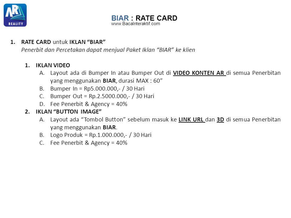 BIAR : RATE CARD 1.RATE CARD untuk IKLAN BIAR Penerbit dan Percetakan dapat menjual Paket Iklan BIAR ke klien 1.IKLAN VIDEO A.Layout ada di Bumper In atau Bumper Out di VIDEO KONTEN AR di semua Penerbitan yang menggunakan BIAR, durasi MAX : 60 B.Bumper In = Rp5.000.000,- / 30 Hari C.Bumper Out = Rp.2.5000.000,- / 30 Hari D.Fee Penerbit & Agency = 40% 2.IKLAN BUTTON IMAGE A.Layout ada Tombol Button sebelum masuk ke LINK URL dan 3D di semua Penerbitan yang menggunakan BIAR.