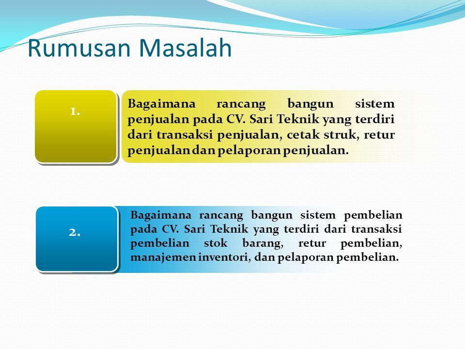 1. 2. Rumusan Masalah Bagaimana rancang bangun sistem penjualan pada CV. Sari Teknik yang terdiri dari transaksi penjualan, cetak struk, retur penjual