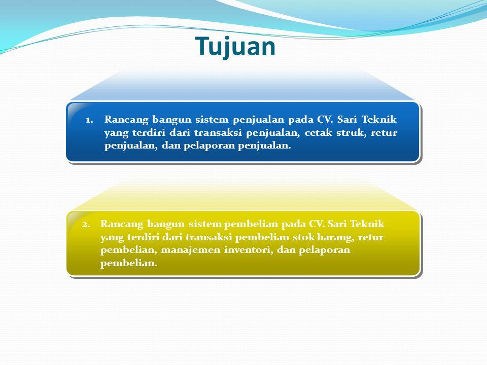 Tujuan 1.Rancang bangun sistem penjualan pada CV. Sari Teknik yang terdiri dari transaksi penjualan, cetak struk, retur penjualan, dan pelaporan penju