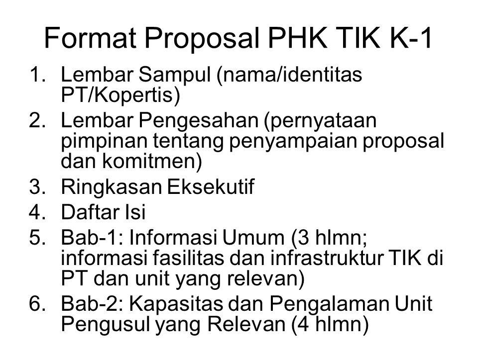 Format Proposal PHK TIK K-1 1.Lembar Sampul (nama/identitas PT/Kopertis) 2.Lembar Pengesahan (pernyataan pimpinan tentang penyampaian proposal dan komitmen) 3.Ringkasan Eksekutif 4.Daftar Isi 5.Bab-1: Informasi Umum (3 hlmn; informasi fasilitas dan infrastruktur TIK di PT dan unit yang relevan) 6.Bab-2: Kapasitas dan Pengalaman Unit Pengusul yang Relevan (4 hlmn)