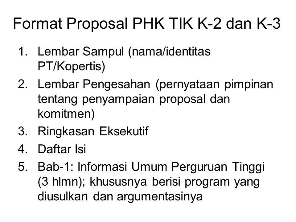 Format Proposal PHK TIK K-2 dan K-3 1.Lembar Sampul (nama/identitas PT/Kopertis) 2.Lembar Pengesahan (pernyataan pimpinan tentang penyampaian proposal dan komitmen) 3.Ringkasan Eksekutif 4.Daftar Isi 5.Bab-1: Informasi Umum Perguruan Tinggi (3 hlmn); khususnya berisi program yang diusulkan dan argumentasinya