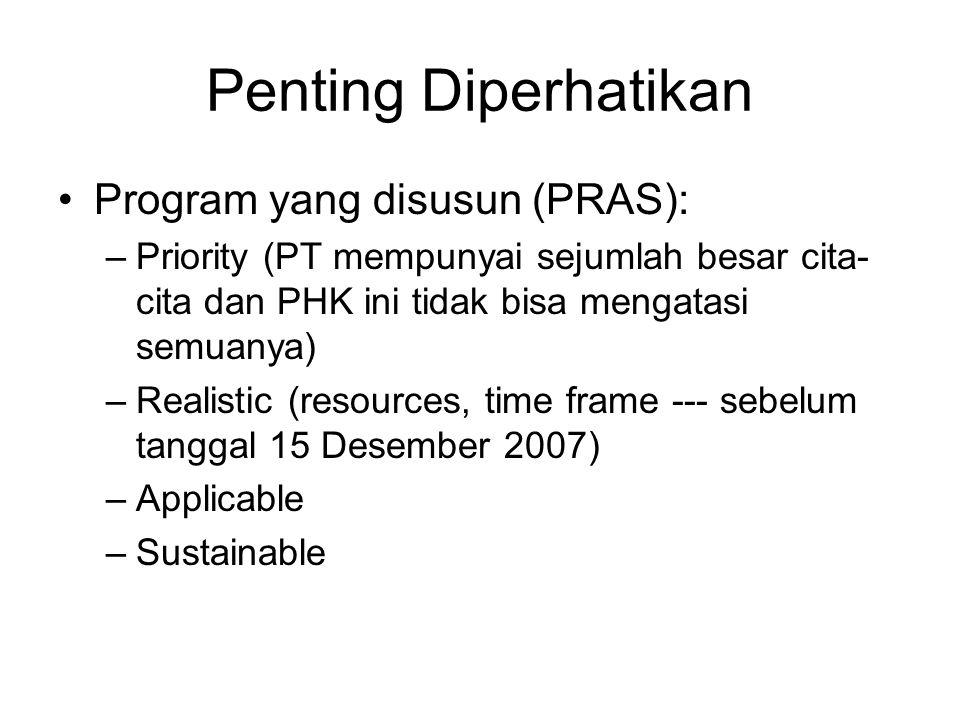 Penting Diperhatikan •Program yang disusun (PRAS): –Priority (PT mempunyai sejumlah besar cita- cita dan PHK ini tidak bisa mengatasi semuanya) –Realistic (resources, time frame --- sebelum tanggal 15 Desember 2007) –Applicable –Sustainable