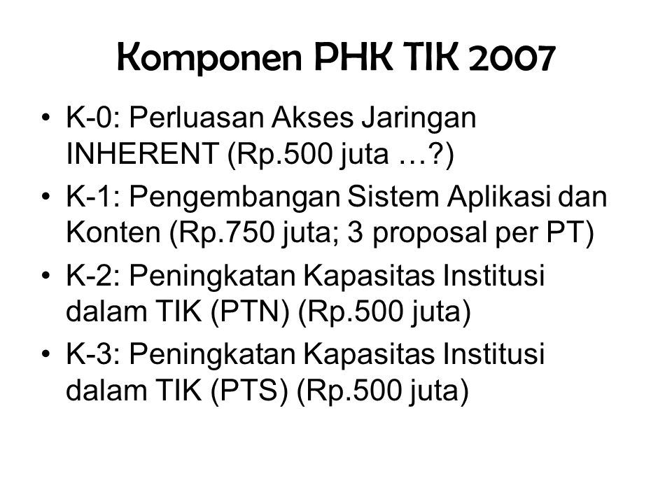 Komponen PHK TIK 2007 •K-0: Perluasan Akses Jaringan INHERENT (Rp.500 juta …?) •K-1: Pengembangan Sistem Aplikasi dan Konten (Rp.750 juta; 3 proposal per PT) •K-2: Peningkatan Kapasitas Institusi dalam TIK (PTN) (Rp.500 juta) •K-3: Peningkatan Kapasitas Institusi dalam TIK (PTS) (Rp.500 juta)