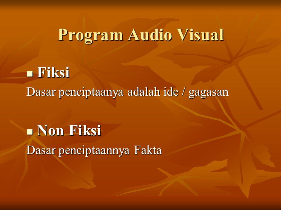 Program Audio Visual  Fiksi Dasar penciptaanya adalah ide / gagasan  Non Fiksi Dasar penciptaannya Fakta