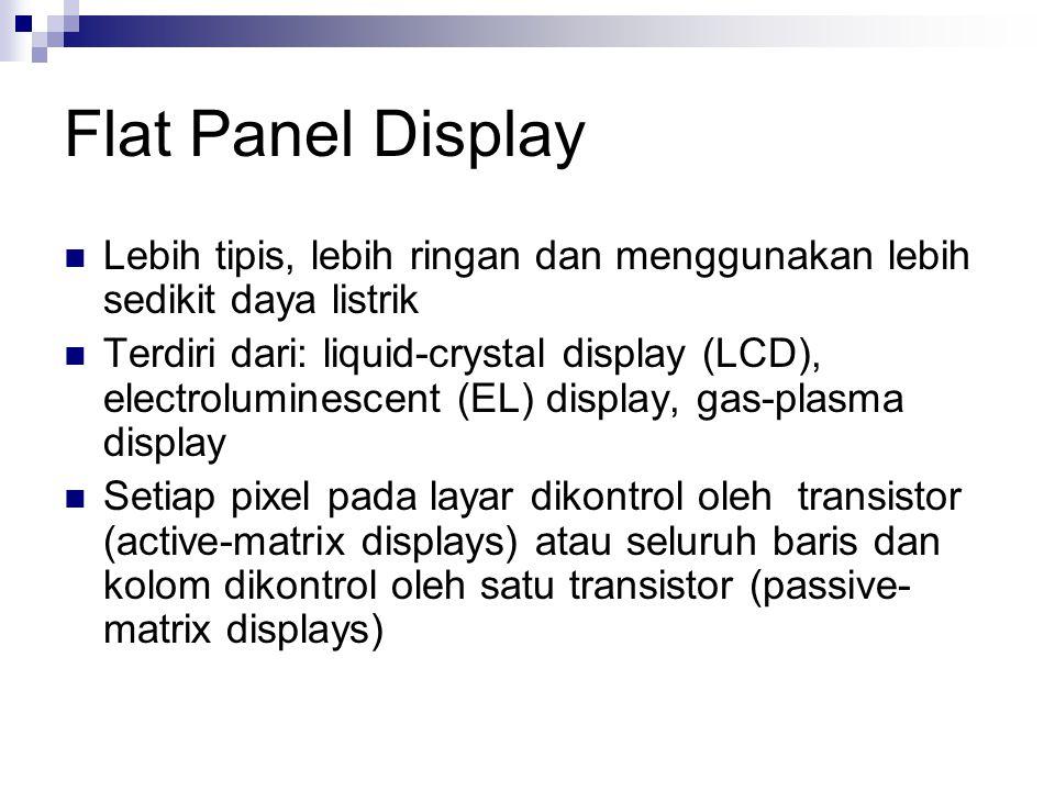 Flat Panel Display  Lebih tipis, lebih ringan dan menggunakan lebih sedikit daya listrik  Terdiri dari: liquid-crystal display (LCD), electroluminescent (EL) display, gas-plasma display  Setiap pixel pada layar dikontrol oleh transistor (active-matrix displays) atau seluruh baris dan kolom dikontrol oleh satu transistor (passive- matrix displays)
