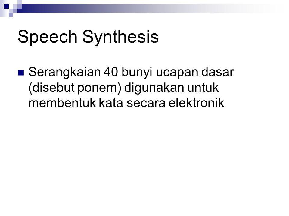 Speech Synthesis  Serangkaian 40 bunyi ucapan dasar (disebut ponem) digunakan untuk membentuk kata secara elektronik