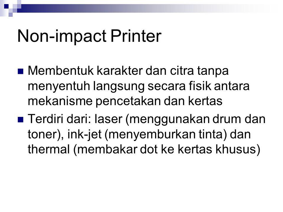 Non-impact Printer  Membentuk karakter dan citra tanpa menyentuh langsung secara fisik antara mekanisme pencetakan dan kertas  Terdiri dari: laser (menggunakan drum dan toner), ink-jet (menyemburkan tinta) dan thermal (membakar dot ke kertas khusus)