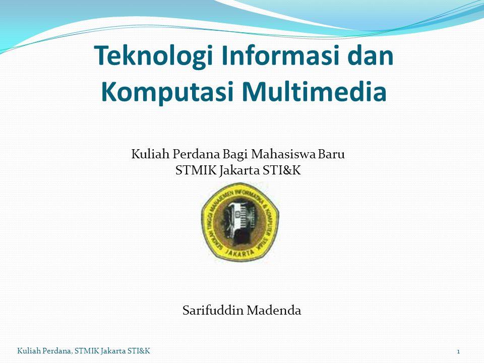 Teknologi Informasi 2Kuliah Perdana, STMIK Jakarta STI&K Teknologi Informasi  Teknologi Komputer dan Teknologi Komunikasi Teknologi Informasi : Setiap teknologi yang membantu menghasilkan, memproses, menyimpan, mengkomunikasikan atau menyebarkan informasi dan pencarian kembali informasi