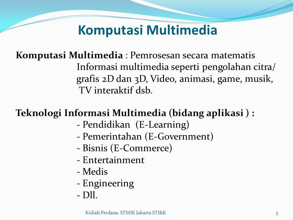 Komputasi Multimedia 5Kuliah Perdana, STMIK Jakarta STI&K Komputasi Multimedia : Pemrosesan secara matematis Informasi multimedia seperti pengolahan citra/ grafis 2D dan 3D, Video, animasi, game, musik, TV interaktif dsb.