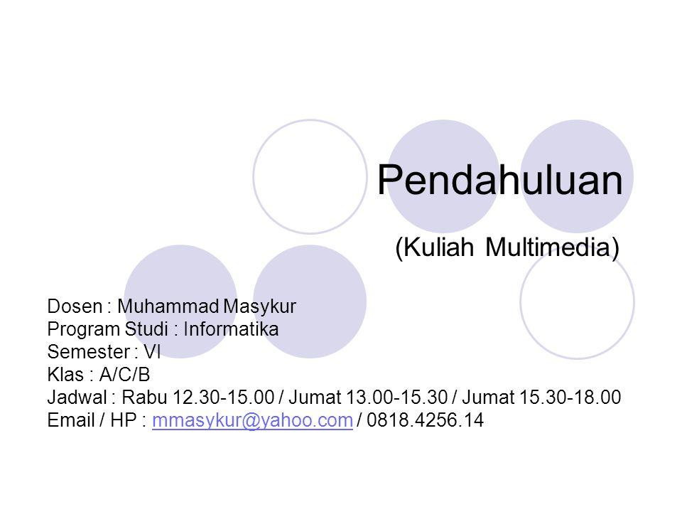 Pendahuluan (Kuliah Multimedia) Dosen : Muhammad Masykur Program Studi : Informatika Semester : VI Klas : A/C/B Jadwal : Rabu 12.30-15.00 / Jumat 13.0
