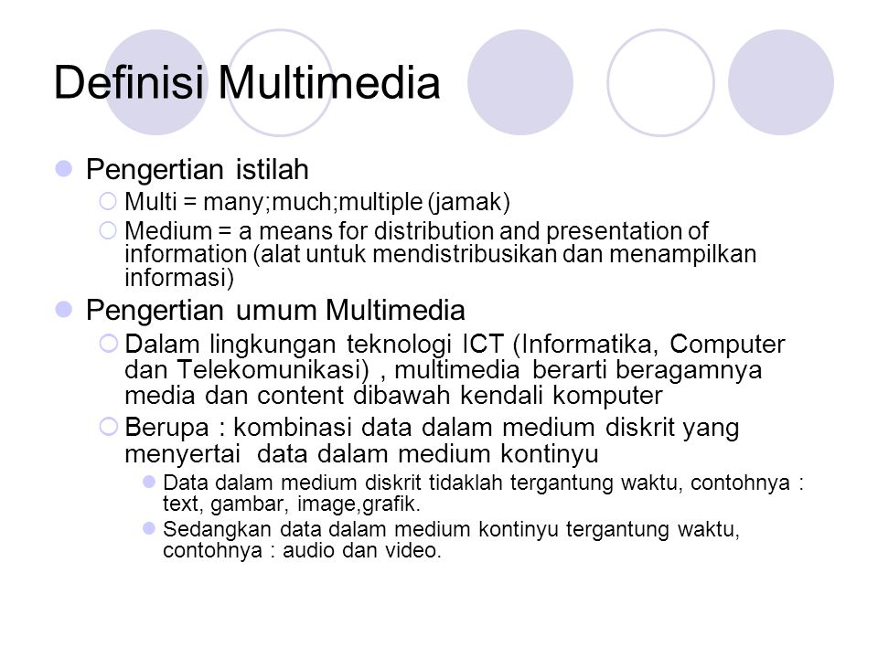 Definisi Multimedia  Pengertian istilah  Multi = many;much;multiple (jamak)  Medium = a means for distribution and presentation of information (ala