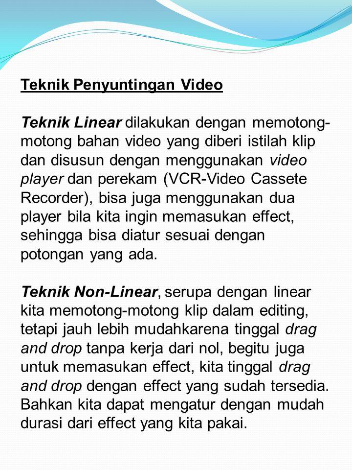 Teknik Penyuntingan Video Teknik Linear dilakukan dengan memotong- motong bahan video yang diberi istilah klip dan disusun dengan menggunakan video pl