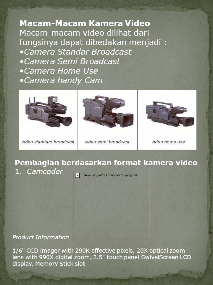 Macam-Macam Kamera Video Macam-macam video dilihat dari fungsinya dapat dibedakan menjadi : •Camera Standar Broadcast •Camera Semi Broadcast •Camera H