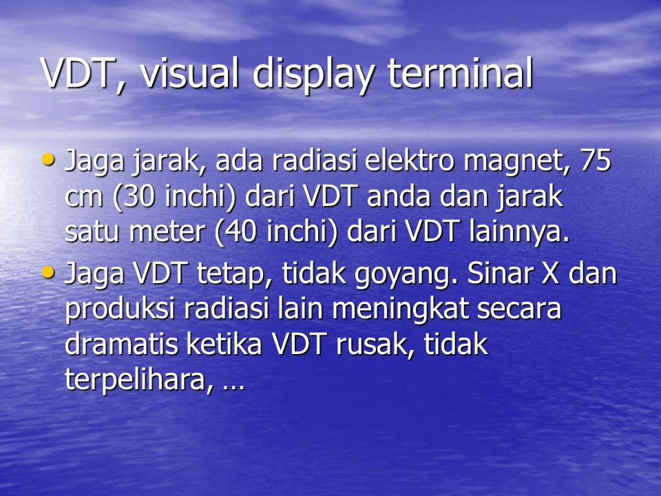 VDT, visual display terminal • Jaga jarak, ada radiasi elektro magnet, 75 cm (30 inchi) dari VDT anda dan jarak satu meter (40 inchi) dari VDT lainnya.