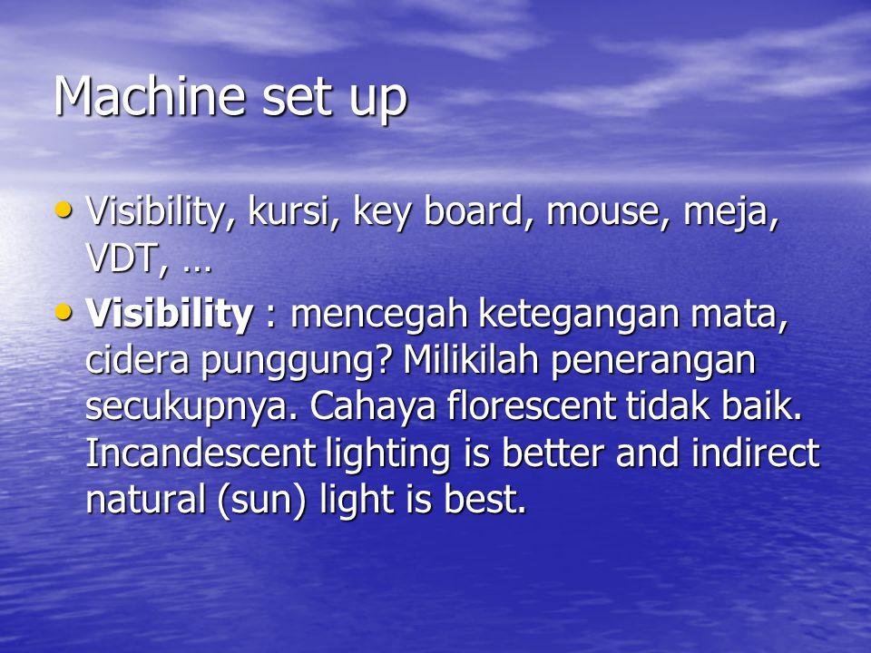 Machine set up • Visibility, kursi, key board, mouse, meja, VDT, … • Visibility : mencegah ketegangan mata, cidera punggung.