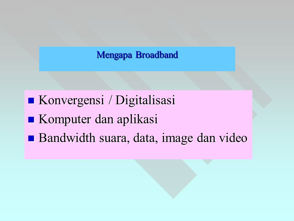 Mengapa Broadband  Konvergensi / Digitalisasi  Komputer dan aplikasi  Bandwidth suara, data, image dan video
