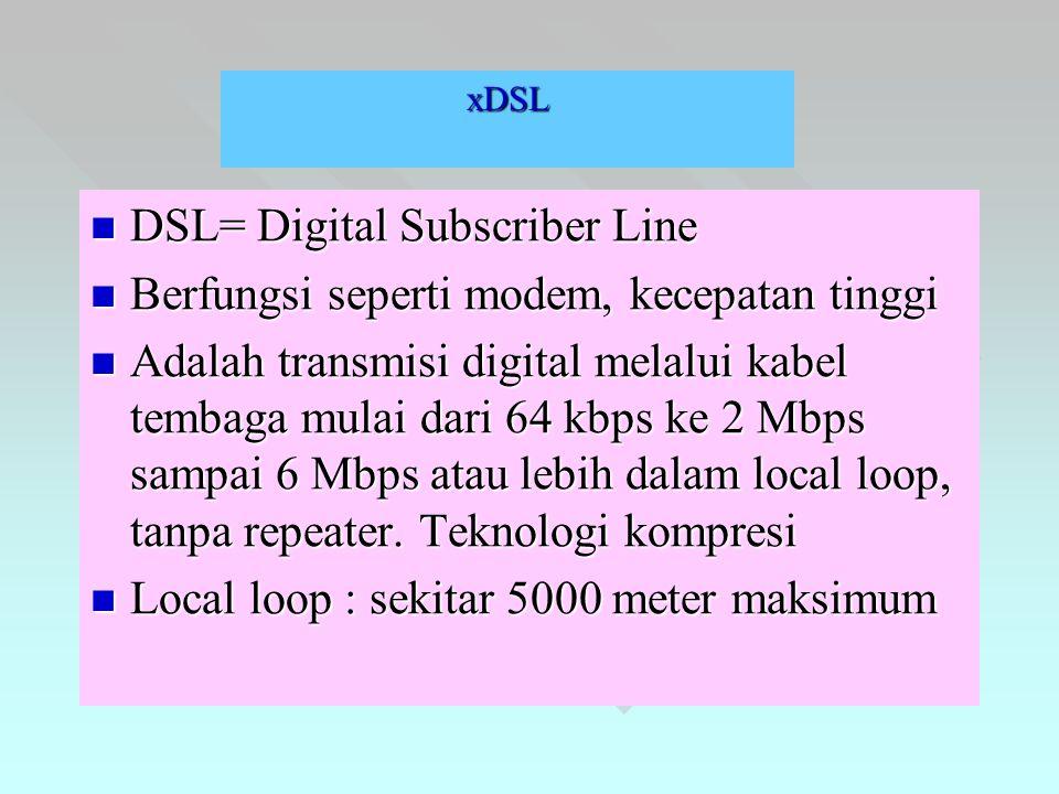 xDSL  DSL= Digital Subscriber Line  Berfungsi seperti modem, kecepatan tinggi  Adalah transmisi digital melalui kabel tembaga mulai dari 64 kbps ke 2 Mbps sampai 6 Mbps atau lebih dalam local loop, tanpa repeater.