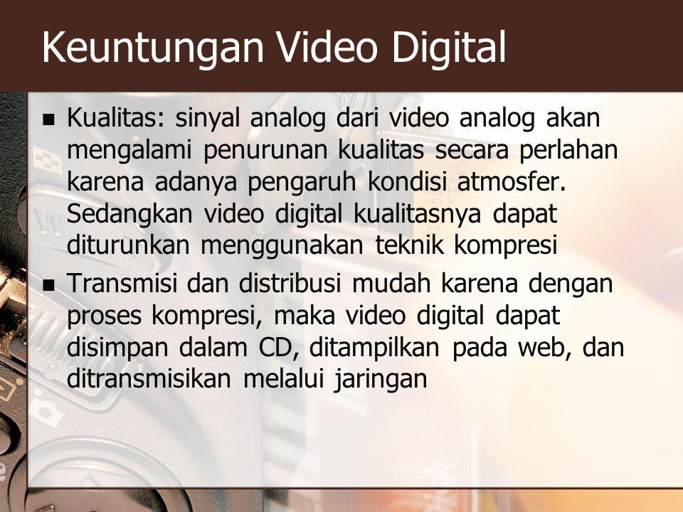 Keuntungan Video Digital  Kualitas: sinyal analog dari video analog akan mengalami penurunan kualitas secara perlahan karena adanya pengaruh kondisi atmosfer.