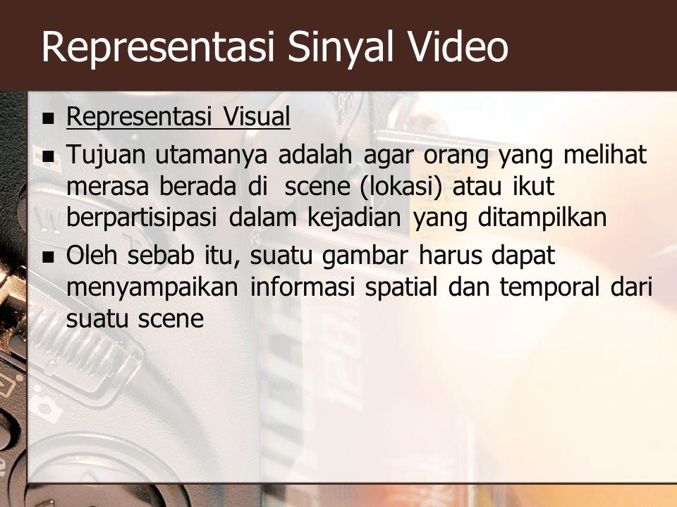 Representasi Sinyal Video  Representasi Visual  Tujuan utamanya adalah agar orang yang melihat merasa berada di scene (lokasi) atau ikut berpartisipasi dalam kejadian yang ditampilkan  Oleh sebab itu, suatu gambar harus dapat menyampaikan informasi spatial dan temporal dari suatu scene