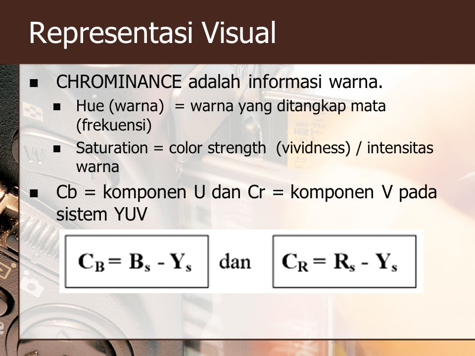 Representasi Visual  CHROMINANCE adalah informasi warna.  Hue (warna) = warna yang ditangkap mata (frekuensi)  Saturation = color strength (vividne