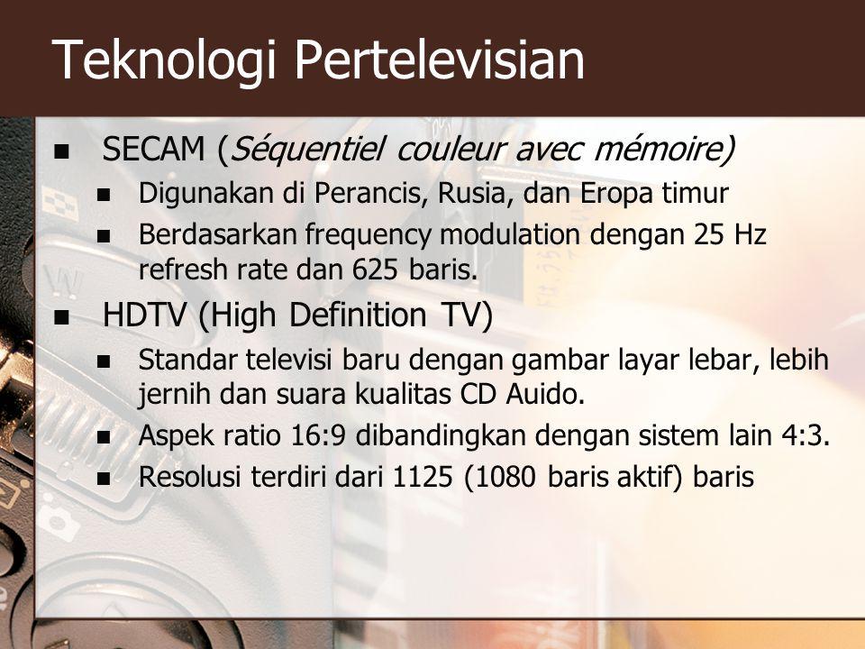Teknologi Pertelevisian  SECAM (Séquentiel couleur avec mémoire)  Digunakan di Perancis, Rusia, dan Eropa timur  Berdasarkan frequency modulation dengan 25 Hz refresh rate dan 625 baris.