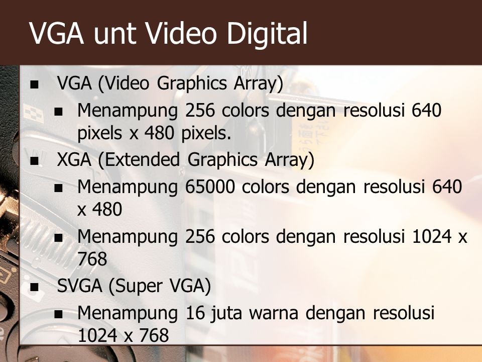 VGA unt Video Digital  VGA (Video Graphics Array)  Menampung 256 colors dengan resolusi 640 pixels x 480 pixels.  XGA (Extended Graphics Array)  M