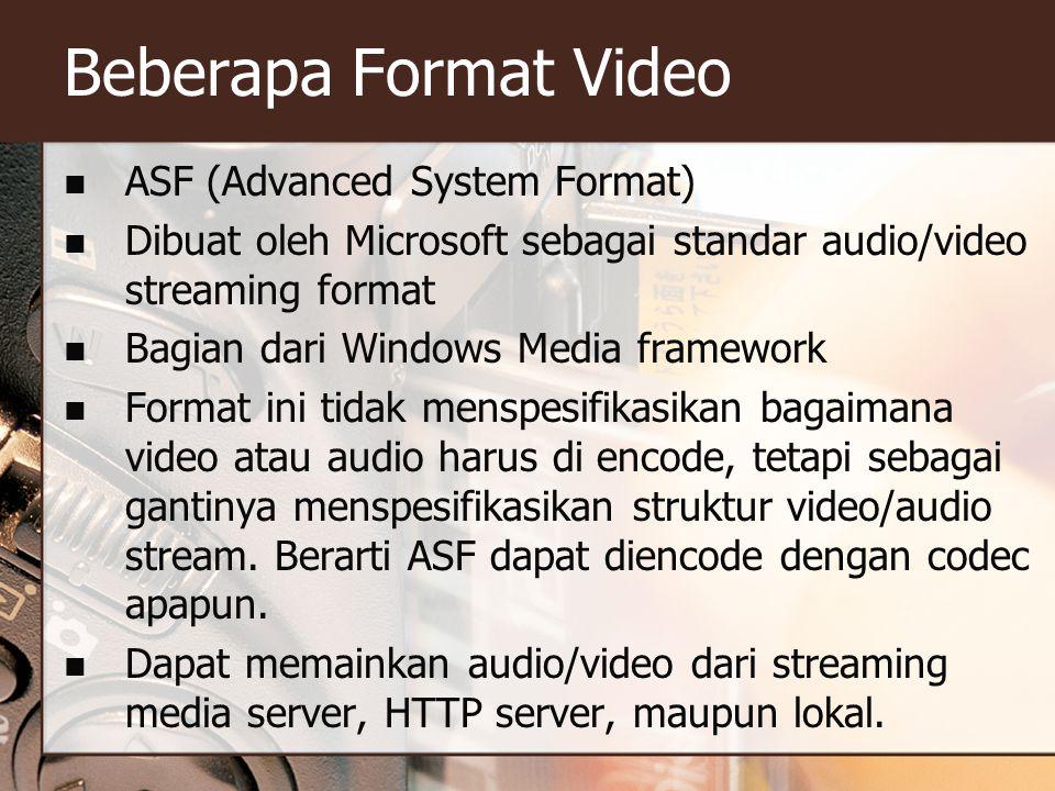 Beberapa Format Video  ASF (Advanced System Format)  Dibuat oleh Microsoft sebagai standar audio/video streaming format  Bagian dari Windows Media framework  Format ini tidak menspesifikasikan bagaimana video atau audio harus di encode, tetapi sebagai gantinya menspesifikasikan struktur video/audio stream.