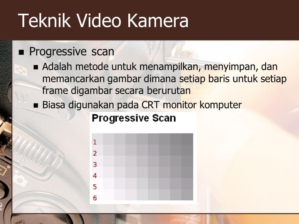 Teknik Video Kamera  Progressive scan  Adalah metode untuk menampilkan, menyimpan, dan memancarkan gambar dimana setiap baris untuk setiap frame digambar secara berurutan  Biasa digunakan pada CRT monitor komputer