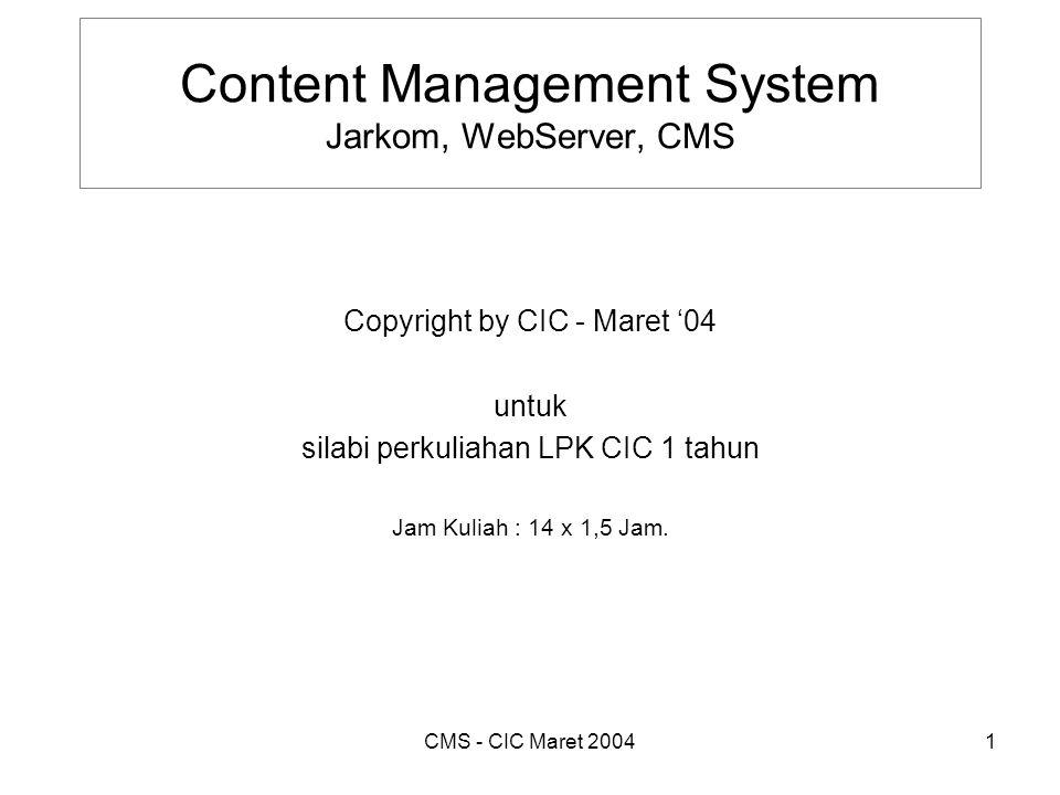 CMS - CIC Maret 20042 Daftar ISI 1.Konsep Jaringan Komputer 2.Internet 3.TCP / IP 4.Perangkat Keras Jaringan 5.Topologi Jaringan 6.Resource Sharing 7.Web Server di Windows 8.Linux 9.Web Administrator 10.Pemrograman HTML + PHP 11.Pemrograman PHP + MySQL 12.CMS 1 13.CMS 2