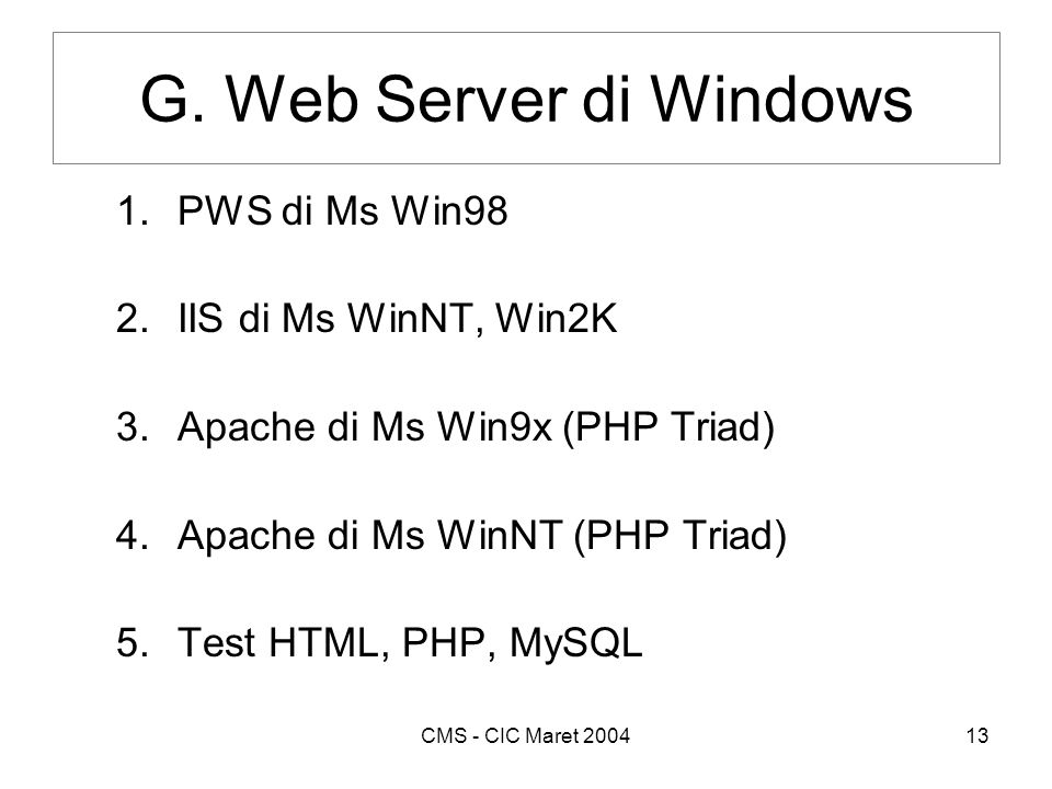 CMS - CIC Maret 200413 G. Web Server di Windows 1.PWS di Ms Win98 2.IIS di Ms WinNT, Win2K 3.Apache di Ms Win9x (PHP Triad) 4.Apache di Ms WinNT (PHP