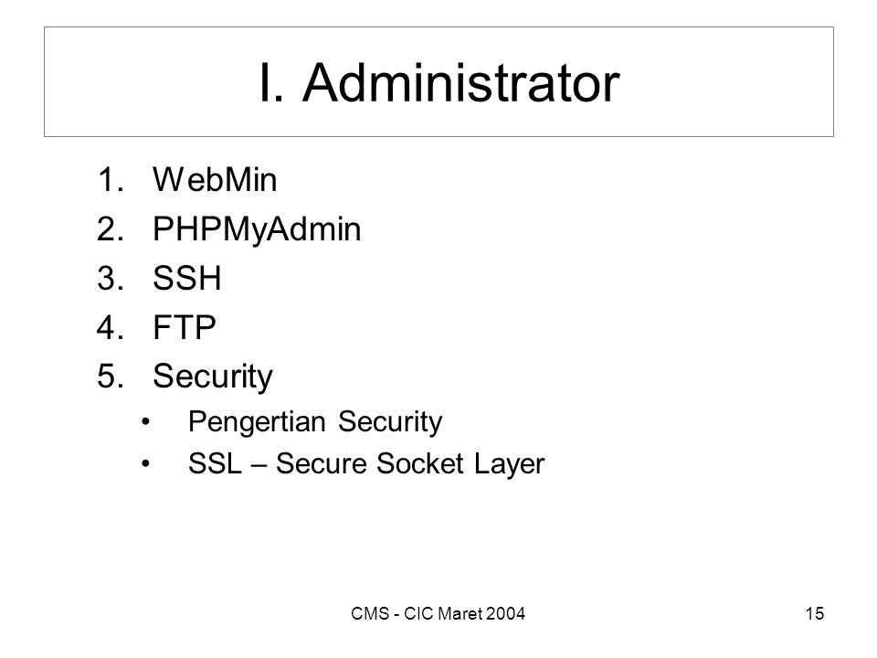CMS - CIC Maret 200415 I. Administrator 1.WebMin 2.PHPMyAdmin 3.SSH 4.FTP 5.Security •Pengertian Security •SSL – Secure Socket Layer