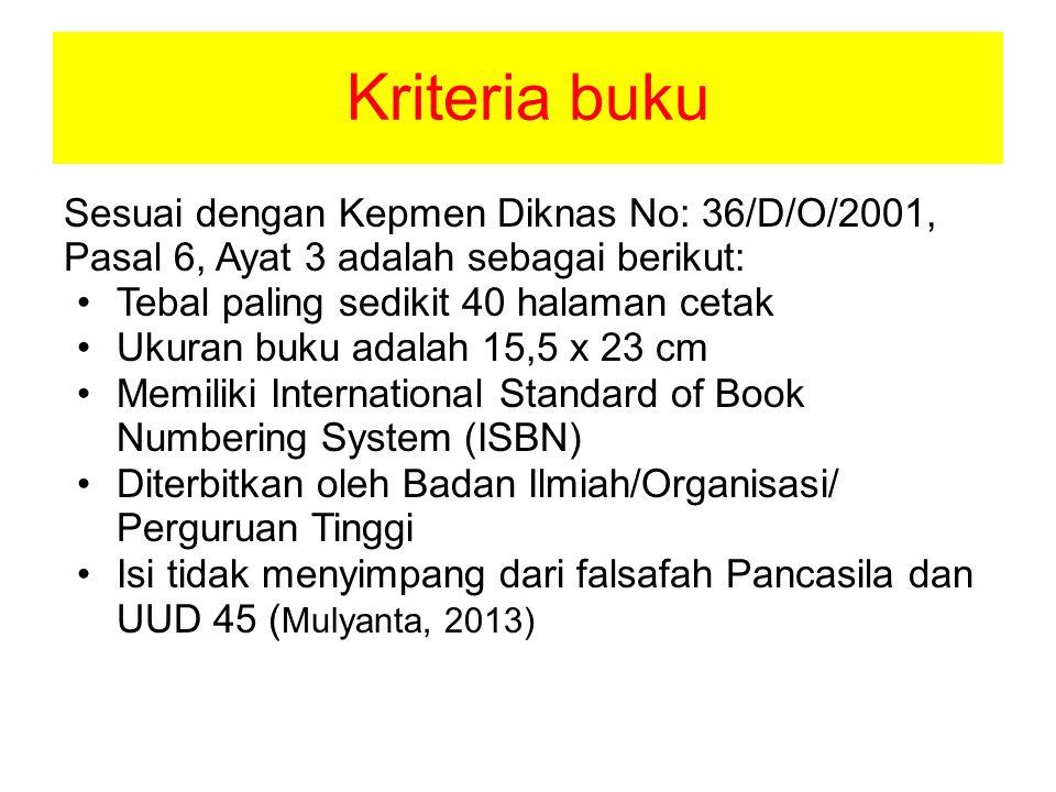 Kriteria buku Sesuai dengan Kepmen Diknas No: 36/D/O/2001, Pasal 6, Ayat 3 adalah sebagai berikut: •Tebal paling sedikit 40 halaman cetak •Ukuran buku adalah 15,5 x 23 cm •Memiliki International Standard of Book Numbering System (ISBN) •Diterbitkan oleh Badan Ilmiah/Organisasi/ Perguruan Tinggi •Isi tidak menyimpang dari falsafah Pancasila dan UUD 45 ( Mulyanta, 2013)
