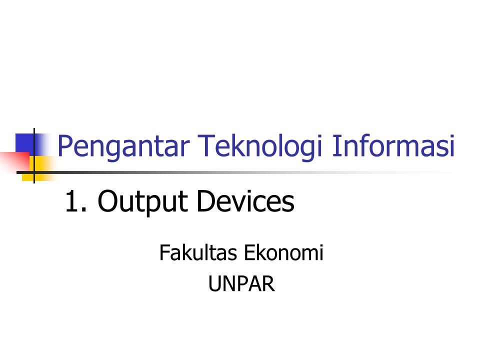 Pengantar Teknologi Informasi Fakultas Ekonomi UNPAR 1. Output Devices