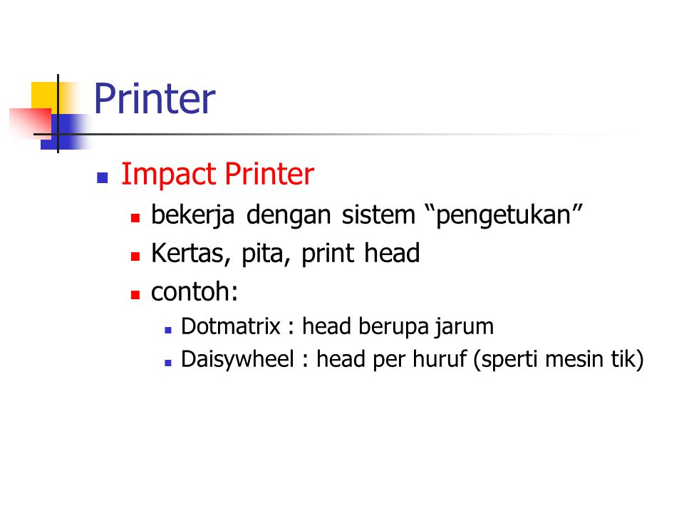 "Printer  Impact Printer  bekerja dengan sistem ""pengetukan""  Kertas, pita, print head  contoh:  Dotmatrix : head berupa jarum  Daisywheel : head"