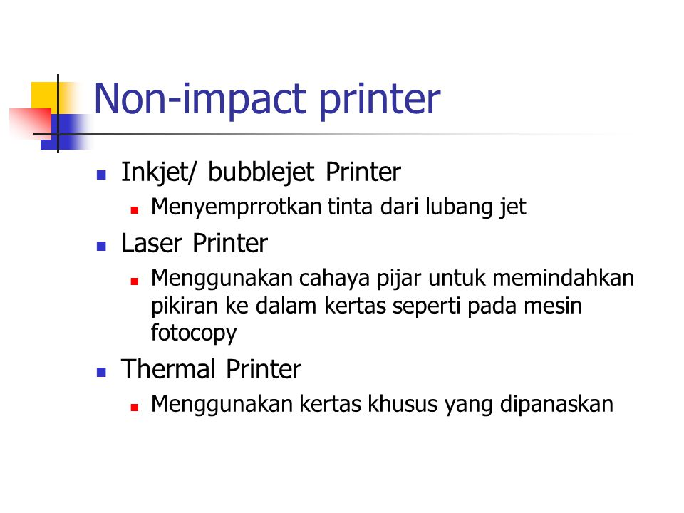 Non-impact printer  Inkjet/ bubblejet Printer  Menyemprrotkan tinta dari lubang jet  Laser Printer  Menggunakan cahaya pijar untuk memindahkan pik