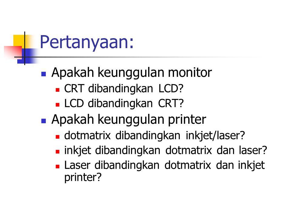 Pertanyaan:  Apakah keunggulan monitor  CRT dibandingkan LCD?  LCD dibandingkan CRT?  Apakah keunggulan printer  dotmatrix dibandingkan inkjet/la