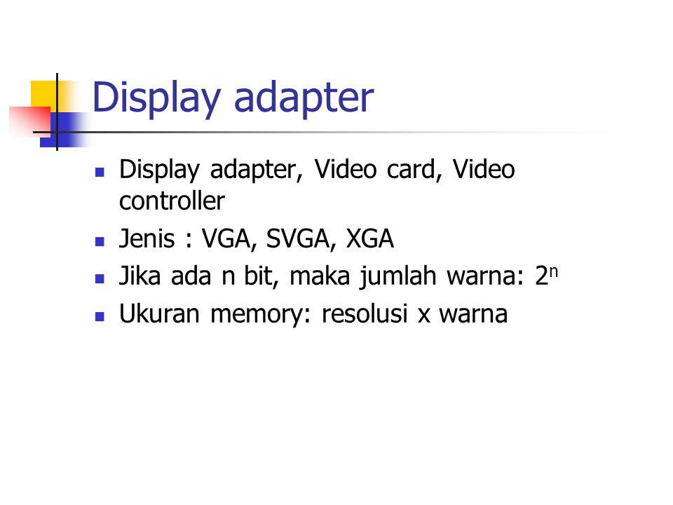 Display adapter  Display adapter, Video card, Video controller  Jenis : VGA, SVGA, XGA  Jika ada n bit, maka jumlah warna: 2 n  Ukuran memory: res