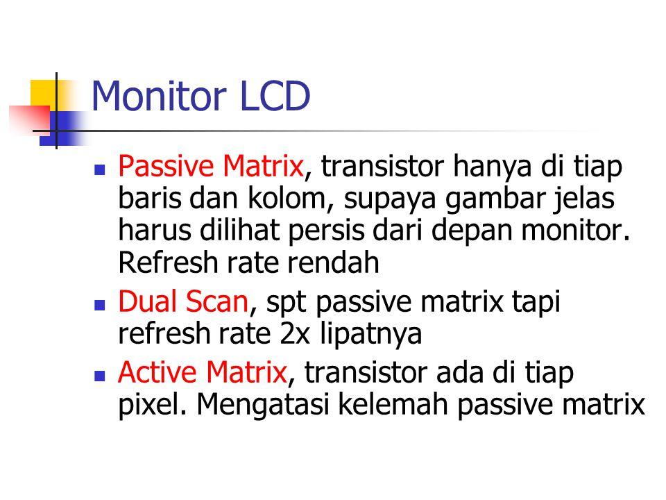 Monitor LCD  Passive Matrix, transistor hanya di tiap baris dan kolom, supaya gambar jelas harus dilihat persis dari depan monitor. Refresh rate rend