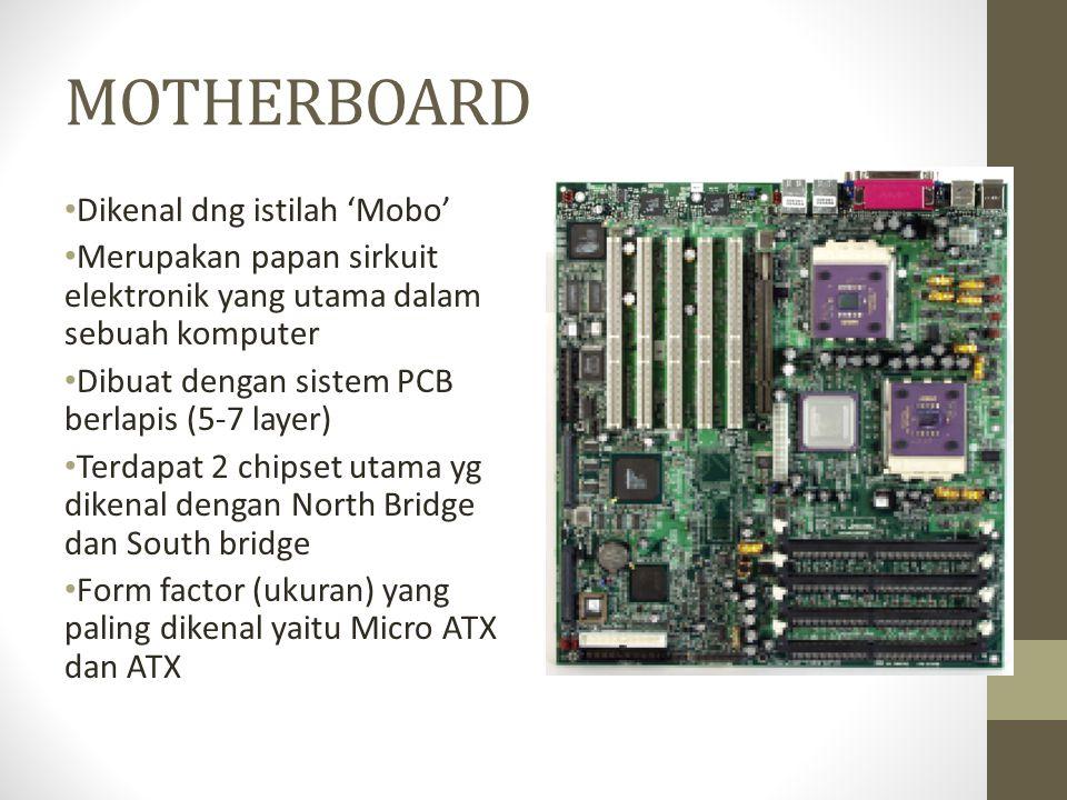 MOTHERBOARD • Dikenal dng istilah 'Mobo' • Merupakan papan sirkuit elektronik yang utama dalam sebuah komputer • Dibuat dengan sistem PCB berlapis (5-7 layer) • Terdapat 2 chipset utama yg dikenal dengan North Bridge dan South bridge • Form factor (ukuran) yang paling dikenal yaitu Micro ATX dan ATX