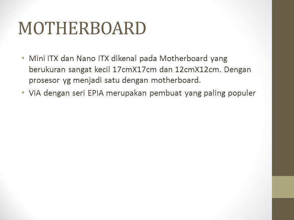 MOTHERBOARD • Mini ITX dan Nano ITX dikenal pada Motherboard yang berukuran sangat kecil 17cmX17cm dan 12cmX12cm. Dengan prosesor yg menjadi satu deng