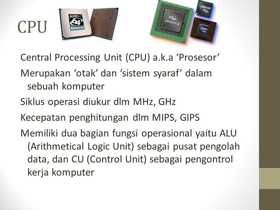 CPU Central Processing Unit (CPU) a.k.a 'Prosesor' Merupakan 'otak' dan 'sistem syaraf' dalam sebuah komputer Siklus operasi diukur dlm MHz, GHz Kecepatan penghitungan dlm MIPS, GIPS Memiliki dua bagian fungsi operasional yaitu ALU (Arithmetical Logic Unit) sebagai pusat pengolah data, dan CU (Control Unit) sebagai pengontrol kerja komputer