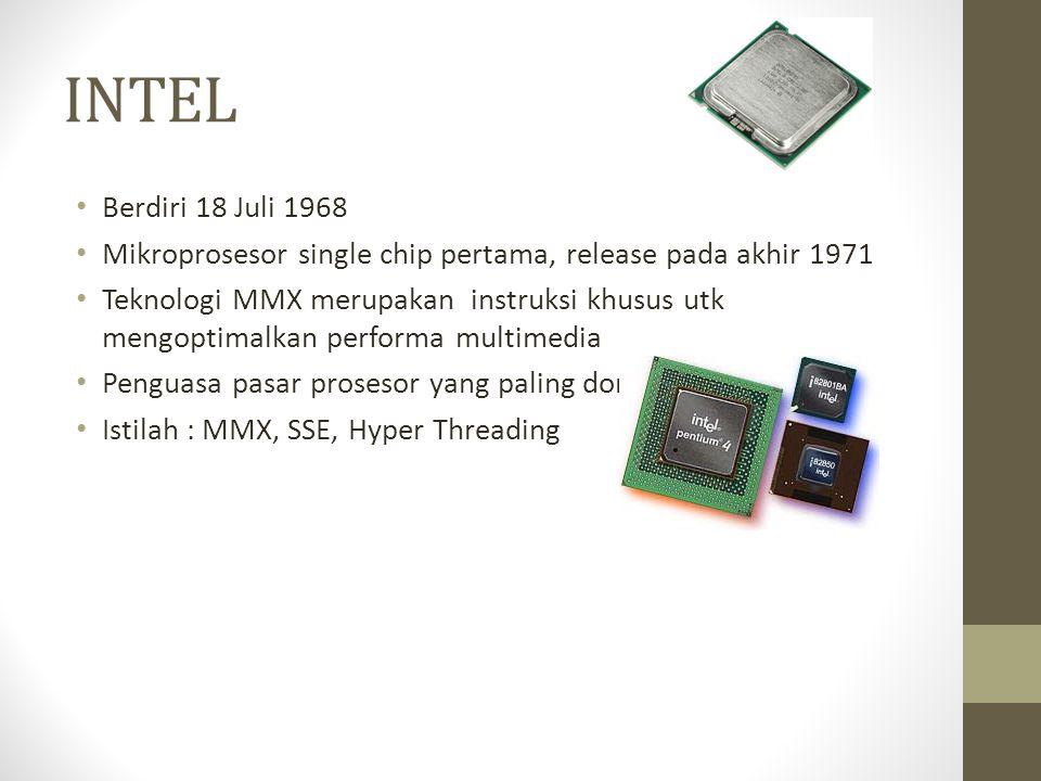 INTEL • Berdiri 18 Juli 1968 • Mikroprosesor single chip pertama, release pada akhir 1971 • Teknologi MMX merupakan instruksi khusus utk mengoptimalkan performa multimedia • Penguasa pasar prosesor yang paling dominan • Istilah : MMX, SSE, Hyper Threading