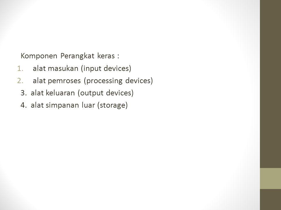 Komponen Perangkat keras : 1.alat masukan (input devices) 2.alat pemroses (processing devices) 3. alat keluaran (output devices) 4. alat simpanan luar